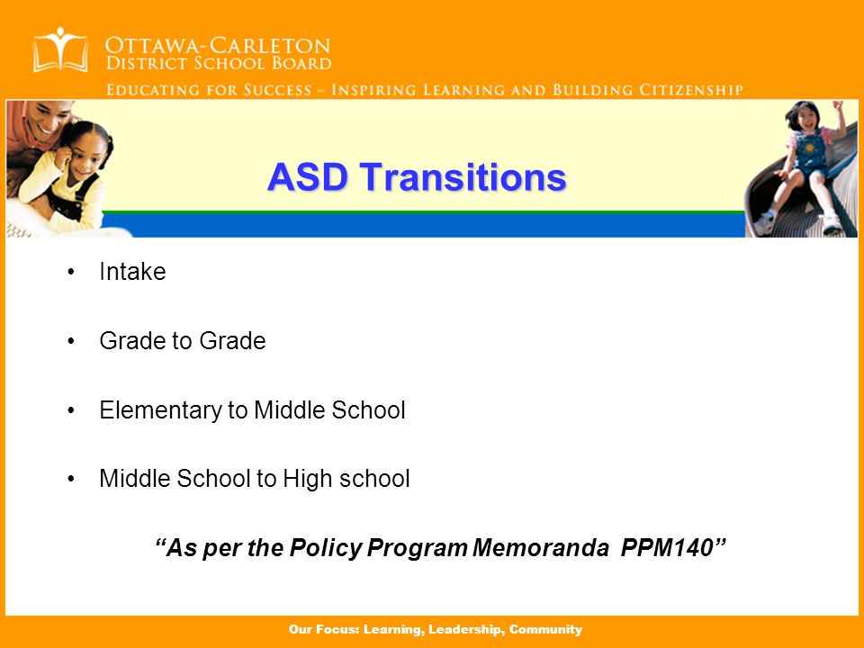 ASD Transitions Intake Grade to Grade Elementary to Middle School Middle School to High school As per the Policy Program Memoranda PPM140
