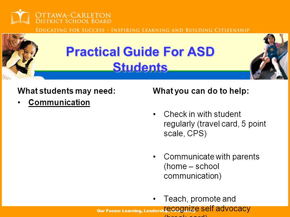 Our Focus: Learning, Leadership, Community Practical Guide For ASD Students What students may need: Communication What you can do to help: Check in with student regularly (travel card, 5 point scale, CPS) Communicate with parents (home – school communication) Teach, promote and recognize self advocacy (break card)