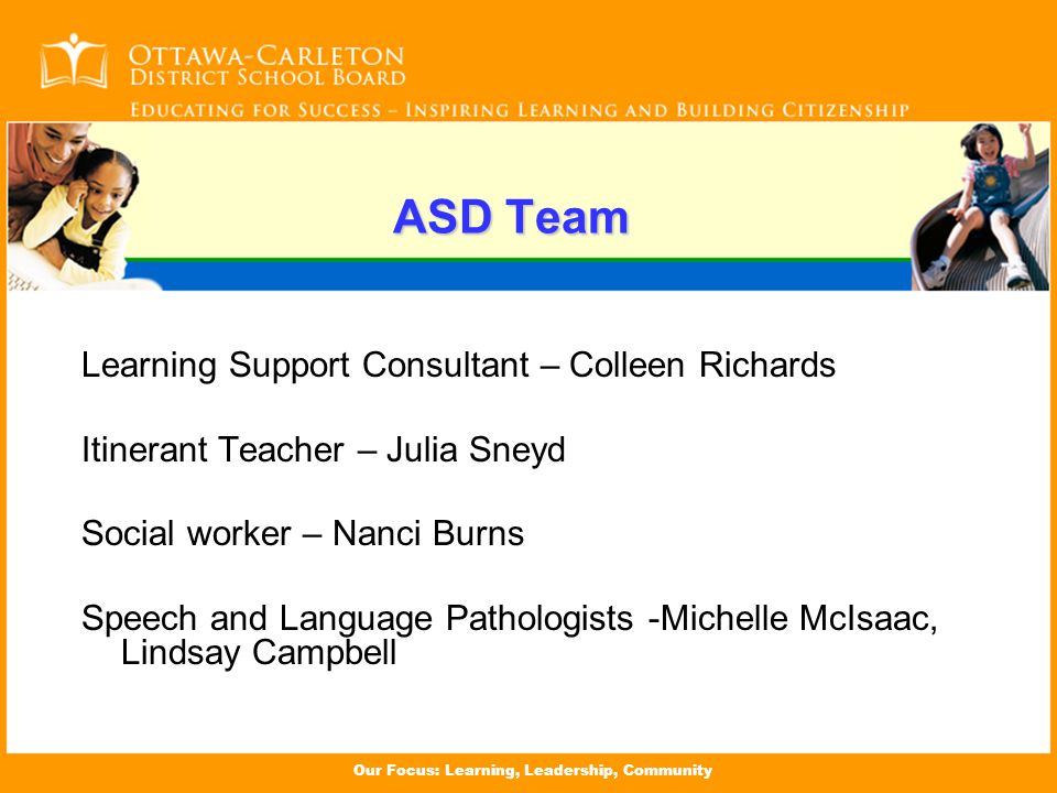 Our Focus: Learning, Leadership, Community ASD Team Learning Support Consultant – Colleen Richards Itinerant Teacher – Julia Sneyd Social worker – Nanci Burns Speech and Language Pathologists -Michelle McIsaac, Lindsay Campbell
