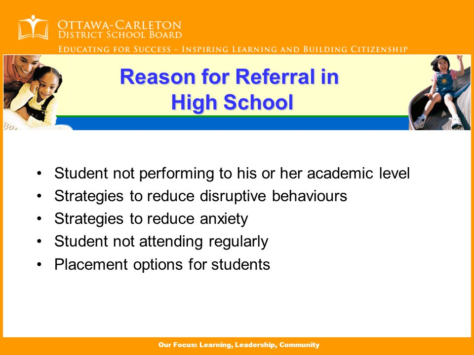 Our Focus: Learning, Leadership, Community Reason for Referral in High School Student not performing to his or her academic level Strategies to reduce disruptive behaviours Strategies to reduce anxiety Student not attending regularly Placement options for students