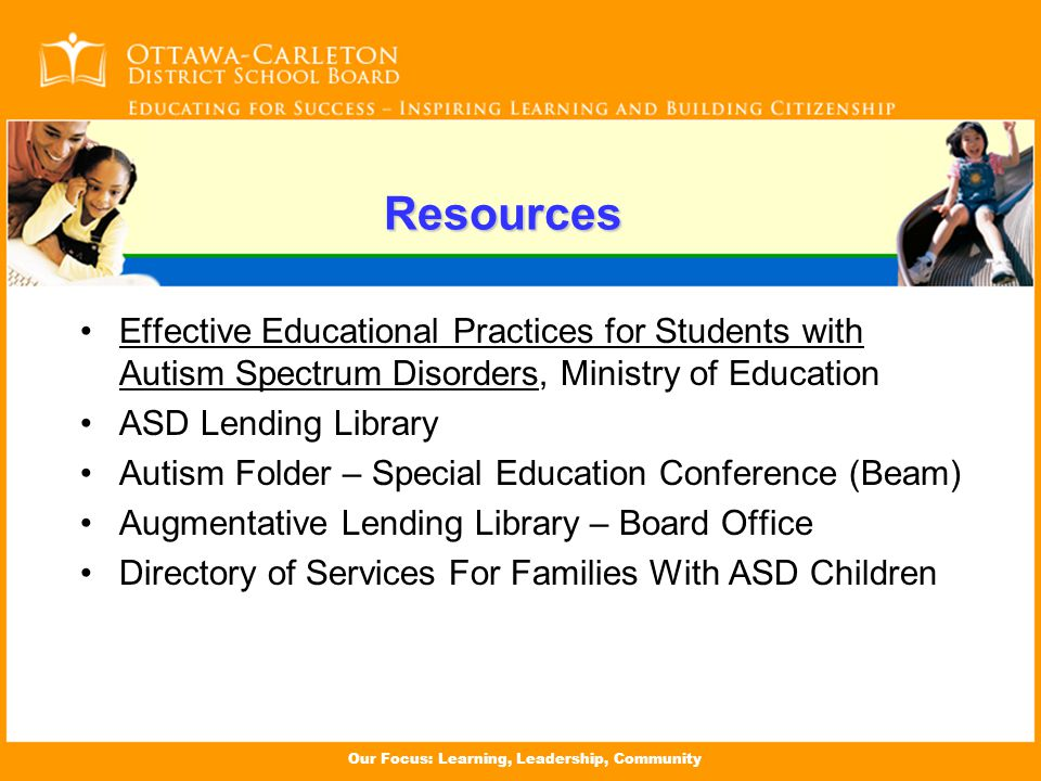 Our Focus: Learning, Leadership, Community Resources Effective Educational Practices for Students with Autism Spectrum Disorders, Ministry of Education ASD Lending Library Autism Folder – Special Education Conference (Beam) Augmentative Lending Library – Board Office Directory of Services For Families With ASD Children