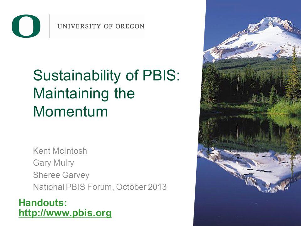 Sustainability of PBIS: Maintaining the Momentum Kent McIntosh Gary Mulry Sheree Garvey National PBIS Forum, October 2013 Handouts: http://www.pbis.org