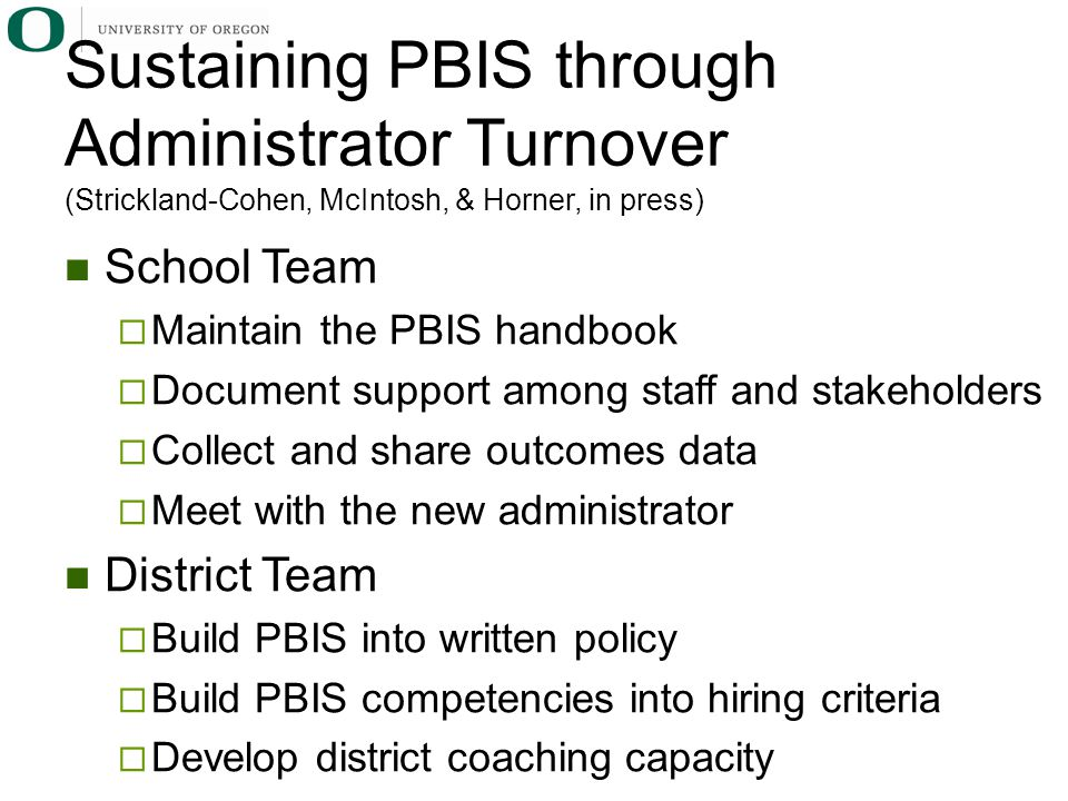 School Team  Maintain the PBIS handbook  Document support among staff and stakeholders  Collect and share outcomes data  Meet with the new administrator District Team  Build PBIS into written policy  Build PBIS competencies into hiring criteria  Develop district coaching capacity Sustaining PBIS through Administrator Turnover (Strickland-Cohen, McIntosh, & Horner, in press)
