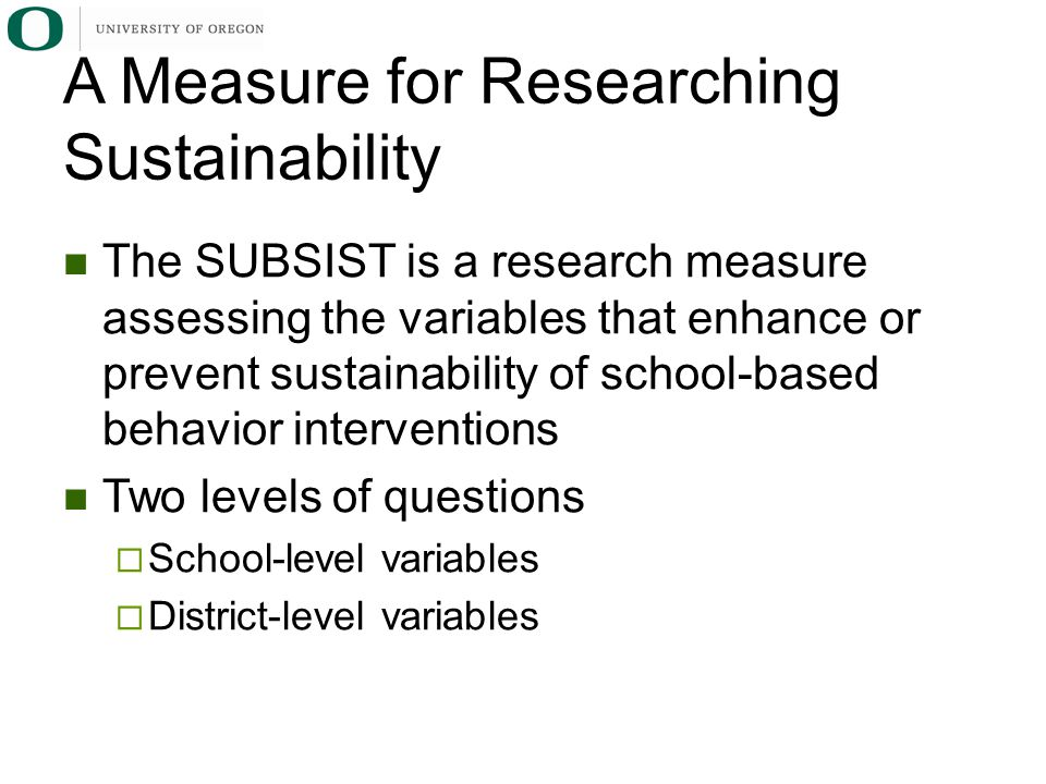 The SUBSIST is a research measure assessing the variables that enhance or prevent sustainability of school-based behavior interventions Two levels of questions  School-level variables  District-level variables A Measure for Researching Sustainability
