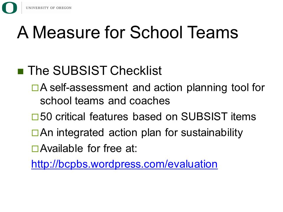 A Measure for School Teams The SUBSIST Checklist  A self-assessment and action planning tool for school teams and coaches  50 critical features based on SUBSIST items  An integrated action plan for sustainability  Available for free at: http://bcpbs.wordpress.com/evaluation