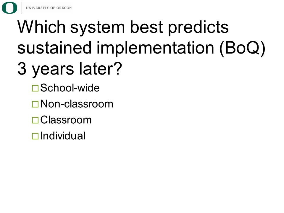  School-wide  Non-classroom  Classroom  Individual Which system best predicts sustained implementation (BoQ) 3 years later?