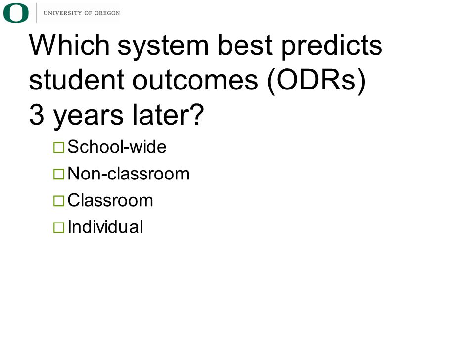  School-wide  Non-classroom  Classroom  Individual Which system best predicts student outcomes (ODRs) 3 years later