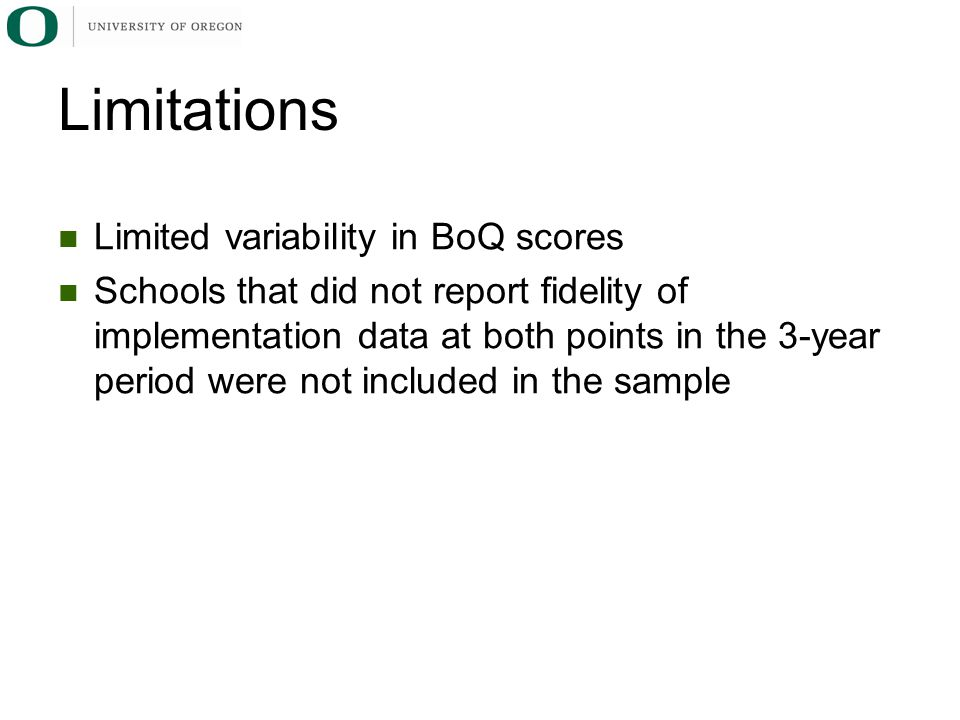 Limitations Limited variability in BoQ scores Schools that did not report fidelity of implementation data at both points in the 3-year period were not included in the sample