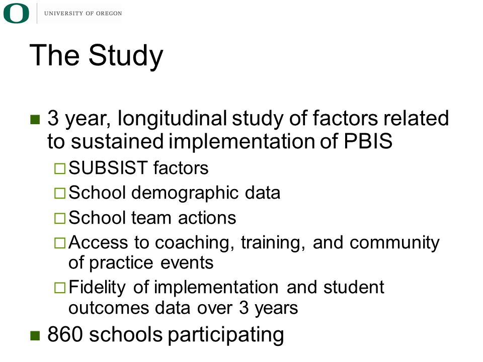 3 year, longitudinal study of factors related to sustained implementation of PBIS  SUBSIST factors  School demographic data  School team actions  Access to coaching, training, and community of practice events  Fidelity of implementation and student outcomes data over 3 years 860 schools participating The Study