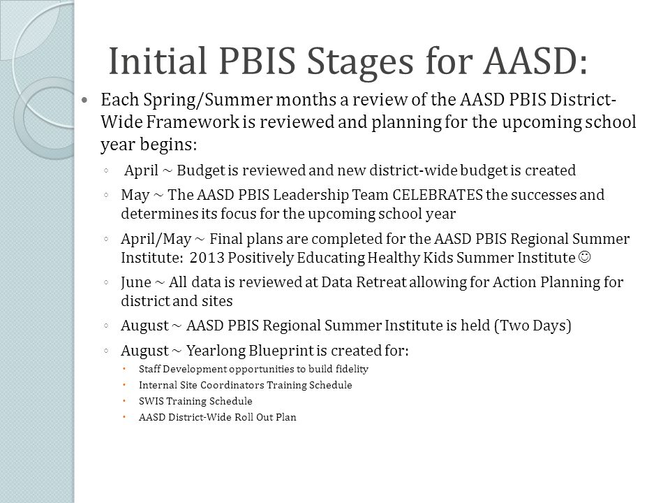 Initial PBIS Stages for AASD: Each Spring/Summer months a review of the AASD PBIS District- Wide Framework is reviewed and planning for the upcoming school year begins: ◦ April ~ Budget is reviewed and new district-wide budget is created ◦ May ~ The AASD PBIS Leadership Team CELEBRATES the successes and determines its focus for the upcoming school year ◦ April/May ~ Final plans are completed for the AASD PBIS Regional Summer Institute: 2013 Positively Educating Healthy Kids Summer Institute ◦ June ~ All data is reviewed at Data Retreat allowing for Action Planning for district and sites ◦ August ~ AASD PBIS Regional Summer Institute is held (Two Days) ◦ August ~ Yearlong Blueprint is created for:  Staff Development opportunities to build fidelity  Internal Site Coordinators Training Schedule  SWIS Training Schedule  AASD District-Wide Roll Out Plan