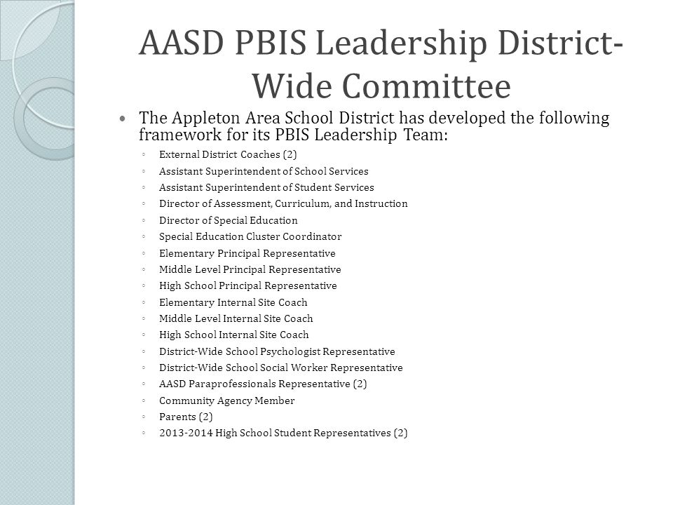 AASD PBIS Leadership District- Wide Committee The Appleton Area School District has developed the following framework for its PBIS Leadership Team: ◦ External District Coaches (2) ◦ Assistant Superintendent of School Services ◦ Assistant Superintendent of Student Services ◦ Director of Assessment, Curriculum, and Instruction ◦ Director of Special Education ◦ Special Education Cluster Coordinator ◦ Elementary Principal Representative ◦ Middle Level Principal Representative ◦ High School Principal Representative ◦ Elementary Internal Site Coach ◦ Middle Level Internal Site Coach ◦ High School Internal Site Coach ◦ District-Wide School Psychologist Representative ◦ District-Wide School Social Worker Representative ◦ AASD Paraprofessionals Representative (2) ◦ Community Agency Member ◦ Parents (2) ◦ 2013-2014 High School Student Representatives (2)