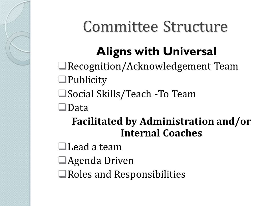 Committee Structure Aligns with Universal  Recognition/Acknowledgement Team  Publicity  Social Skills/Teach -To Team  Data Facilitated by Administration and/or Internal Coaches  Lead a team  Agenda Driven  Roles and Responsibilities