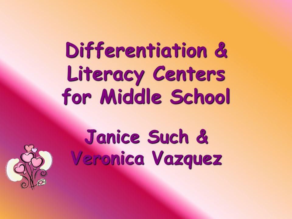 Differentiation & Literacy Centers for Middle School Janice Such & Veronica Vazquez