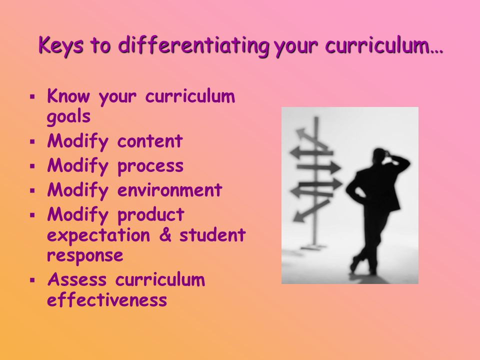 Keys to differentiating your curriculum…   Know your curriculum goals   Modify content   Modify process   Modify environment   Modify product expectation & student response   Assess curriculum effectiveness