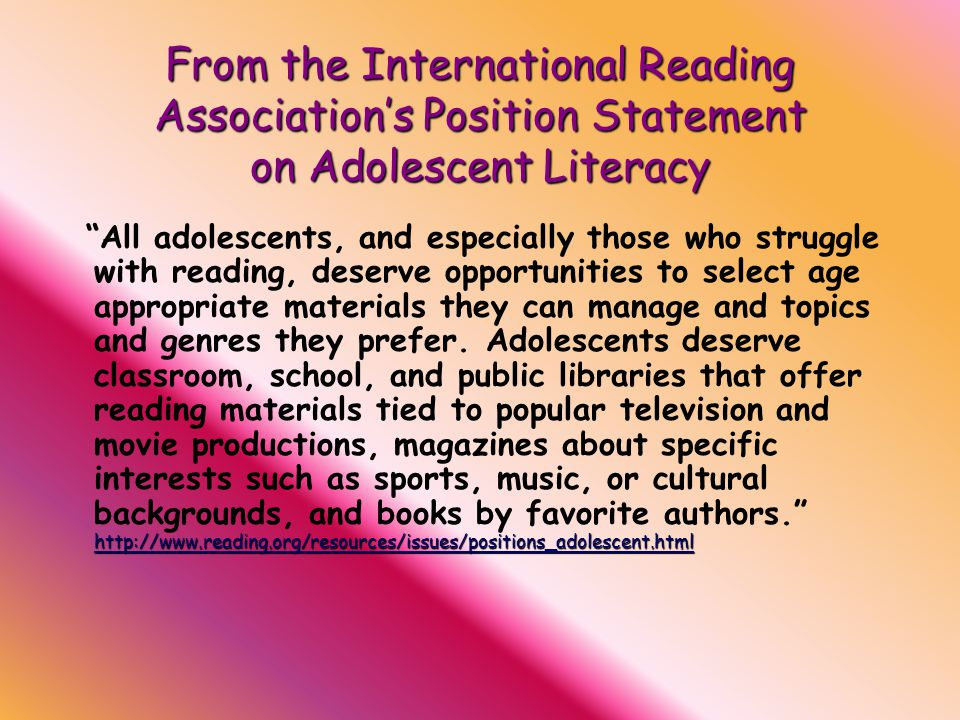 From the International Reading Association's Position Statement on Adolescent Literacy http://www.reading.org/resources/issues/positions_adolescent.html http://www.reading.org/resources/issues/positions_adolescent.html All adolescents, and especially those who struggle with reading, deserve opportunities to select age appropriate materials they can manage and topics and genres they prefer.