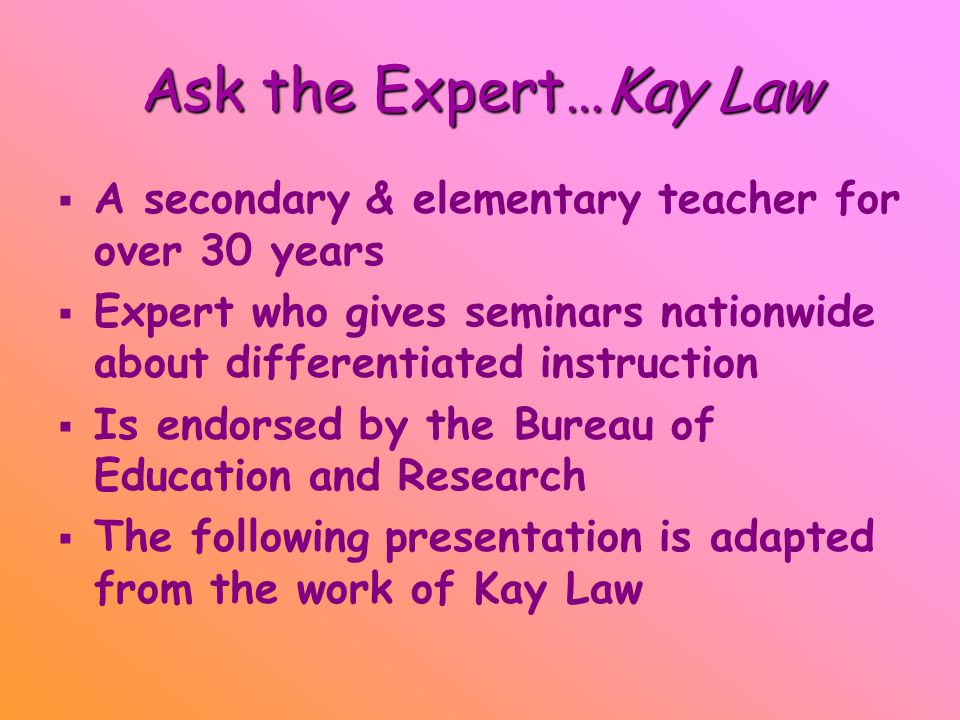 Ask the Expert…Kay Law   A secondary & elementary teacher for over 30 years   Expert who gives seminars nationwide about differentiated instruction   Is endorsed by the Bureau of Education and Research   The following presentation is adapted from the work of Kay Law