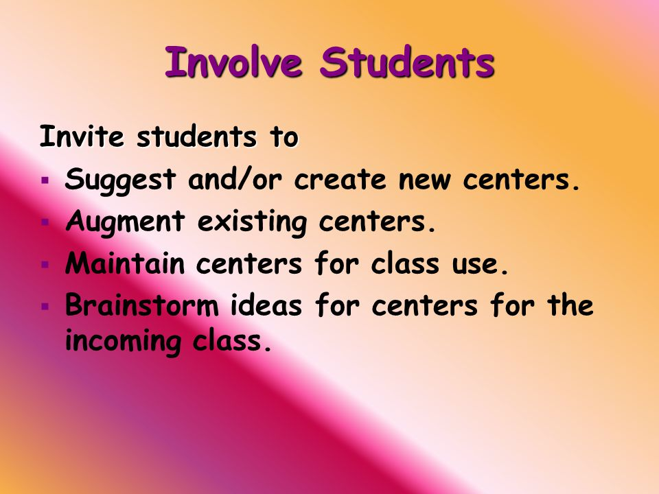 Involve Students Invite students to   Suggest and/or create new centers.