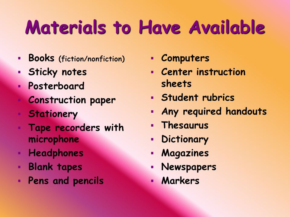 Materials to Have Available   Books (fiction/nonfiction)   Sticky notes   Posterboard   Construction paper   Stationery   Tape recorders with microphone   Headphones   Blank tapes   Pens and pencils   Computers   Center instruction sheets   Student rubrics   Any required handouts   Thesaurus   Dictionary   Magazines   Newspapers   Markers