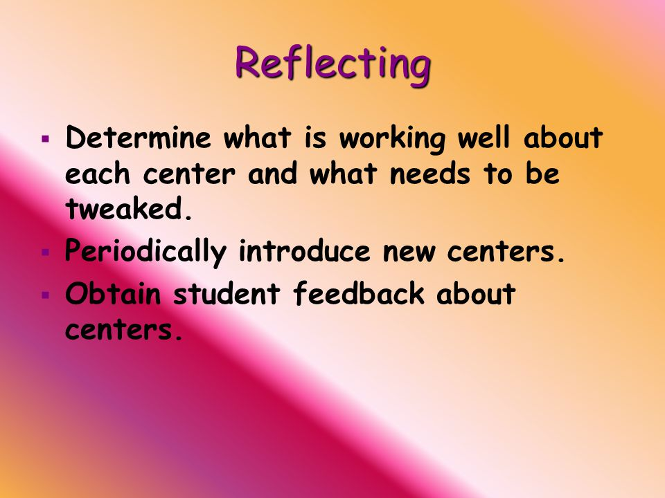 Reflecting   Determine what is working well about each center and what needs to be tweaked.
