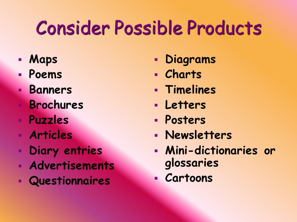 Consider Possible Products   Maps   Poems   Banners   Brochures   Puzzles   Articles   Diary entries   Advertisements   Questionnaires   Diagrams   Charts   Timelines   Letters   Posters   Newsletters   Mini-dictionaries or glossaries   Cartoons