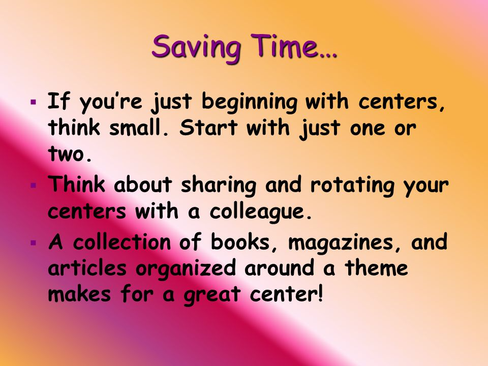 Saving Time…   If you're just beginning with centers, think small.