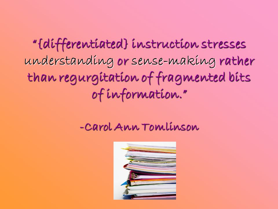 """{differentiated} instruction stresses understanding or sense-making rather than regurgitation of fragmented bits of information."" -Carol Ann Tomlinso"
