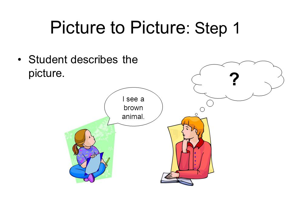 Picture to Picture : Step 1 Student describes the picture. I see a brown animal. ?