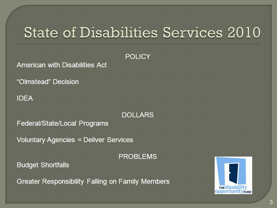 "3 POLICY American with Disabilities Act ""Olmstead"" Decision IDEA DOLLARS Federal/State/Local Programs Voluntary Agencies = Deliver Services PROBLEMS B"