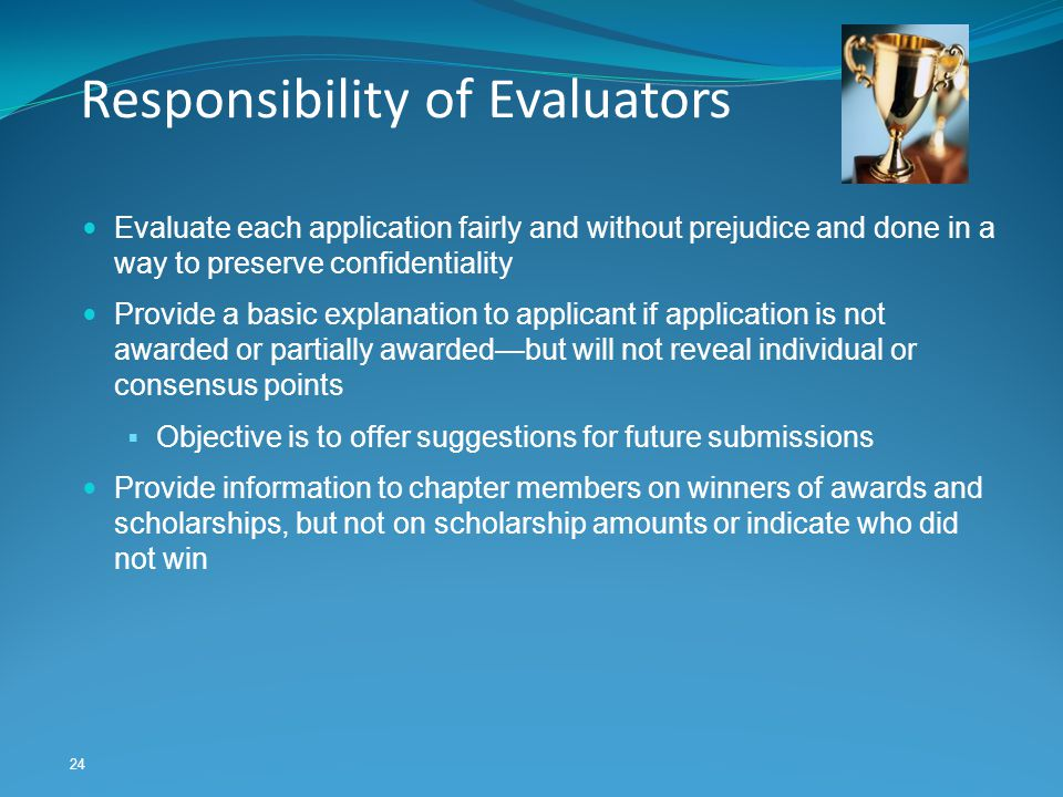 24 Responsibility of Evaluators Evaluate each application fairly and without prejudice and done in a way to preserve confidentiality Provide a basic e