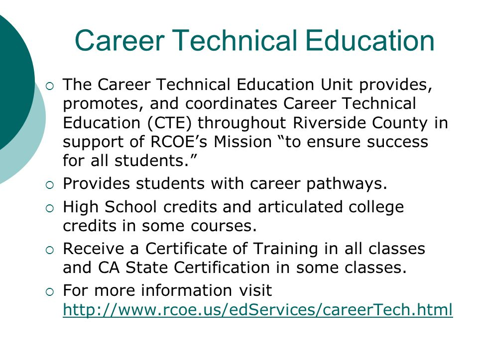 Career Technical Education  The Career Technical Education Unit provides, promotes, and coordinates Career Technical Education (CTE) throughout Riverside County in support of RCOE's Mission to ensure success for all students.  Provides students with career pathways.