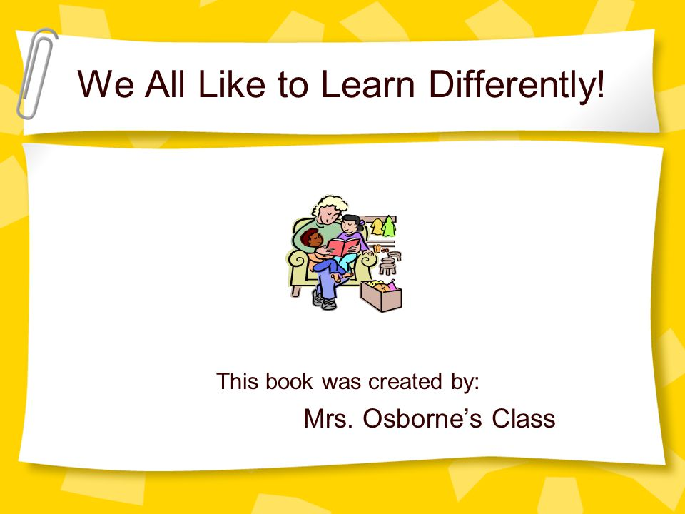 We All Like to Learn Differently! This book was created by: Mrs. Osborne's Class