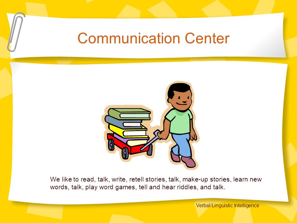 Communication Center We like to read, talk, write, retell stories, talk, make-up stories, learn new words, talk, play word games, tell and hear riddles, and talk.