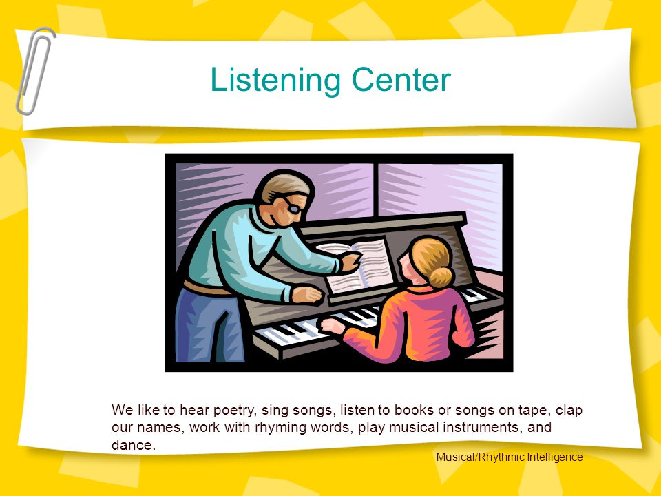 Listening Center We like to hear poetry, sing songs, listen to books or songs on tape, clap our names, work with rhyming words, play musical instruments, and dance.