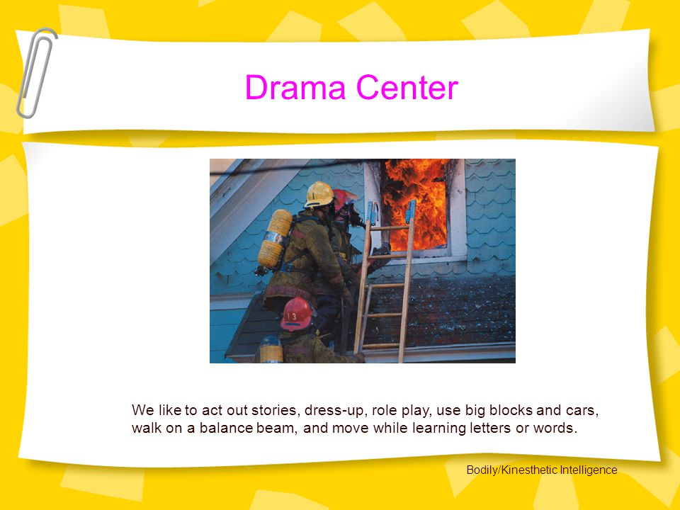 Drama Center We like to act out stories, dress-up, role play, use big blocks and cars, walk on a balance beam, and move while learning letters or words.