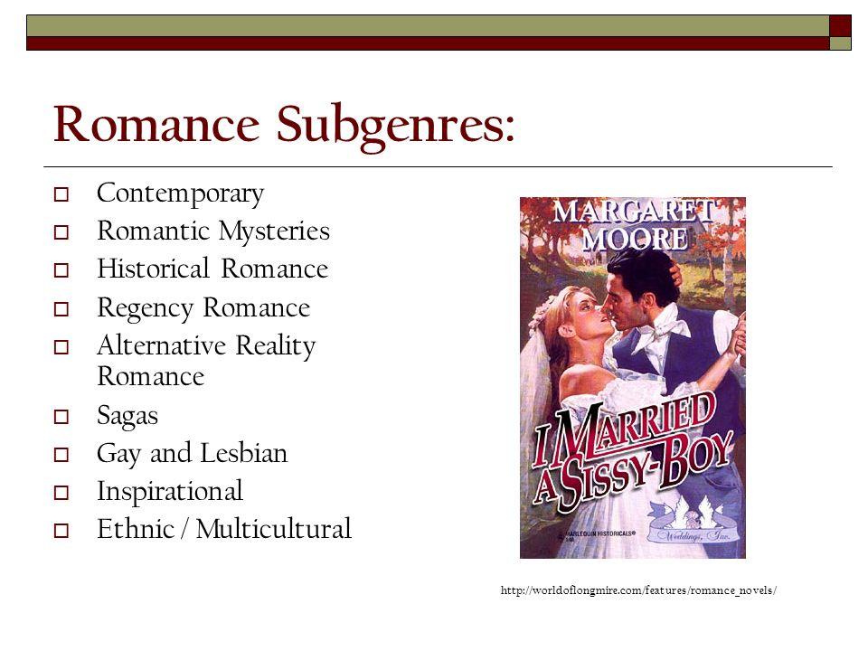 Romance Subgenres:  Contemporary  Romantic Mysteries  Historical Romance  Regency Romance  Alternative Reality Romance  Sagas  Gay and Lesbian  Inspirational  Ethnic / Multicultural http://worldoflongmire.com/features/romance_novels/