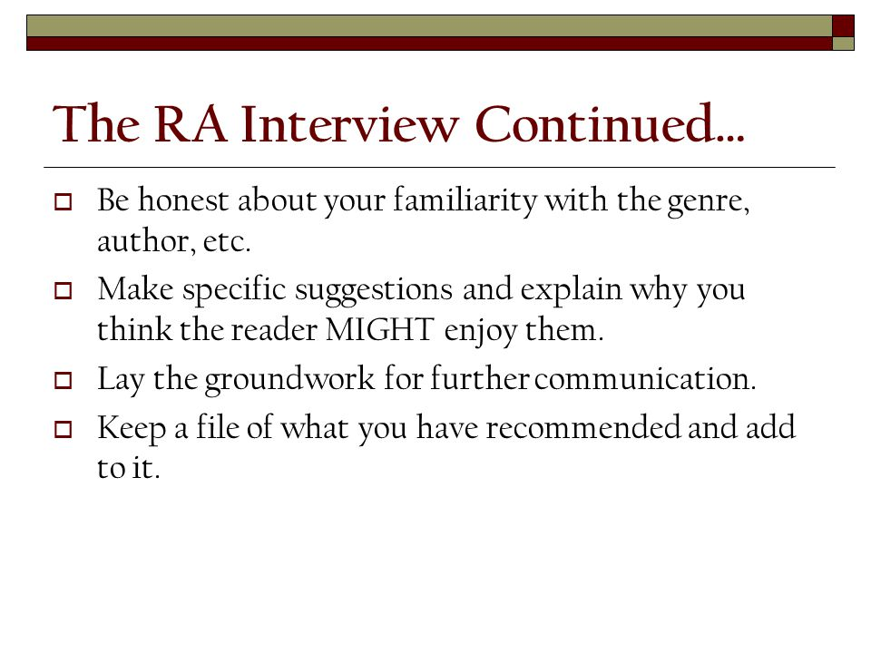 The RA Interview Continued…  Be honest about your familiarity with the genre, author, etc.
