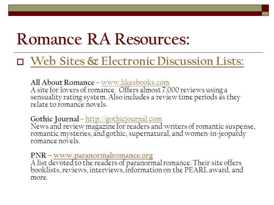 Romance RA Resources:  Web Sites & Electronic Discussion Lists: All About Romance – www.likesbooks.com A site for lovers of romance.