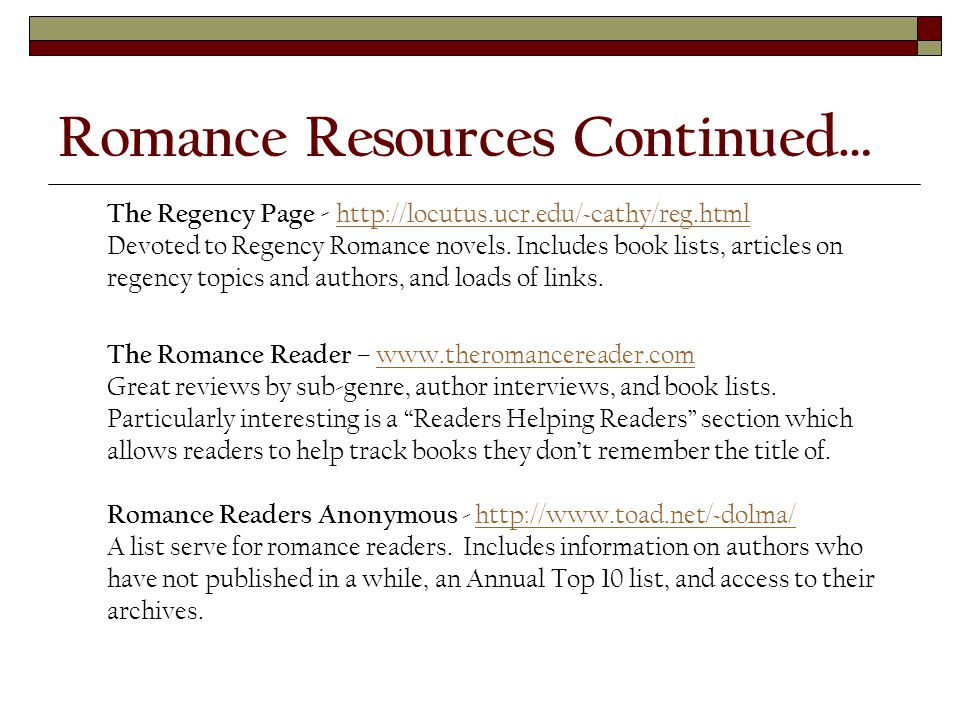 Romance Resources Continued… The Regency Page - http://locutus.ucr.edu/~cathy/reg.html Devoted to Regency Romance novels.