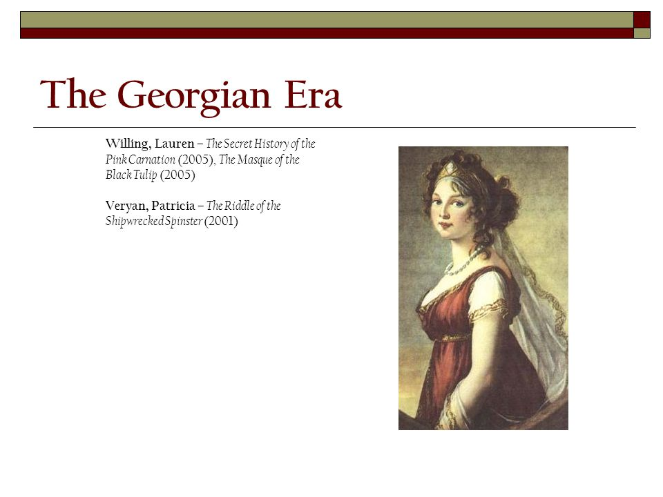 The Georgian Era Willing, Lauren – The Secret History of the Pink Carnation (2005), The Masque of the Black Tulip (2005) Veryan, Patricia – The Riddle of the Shipwrecked Spinster (2001)