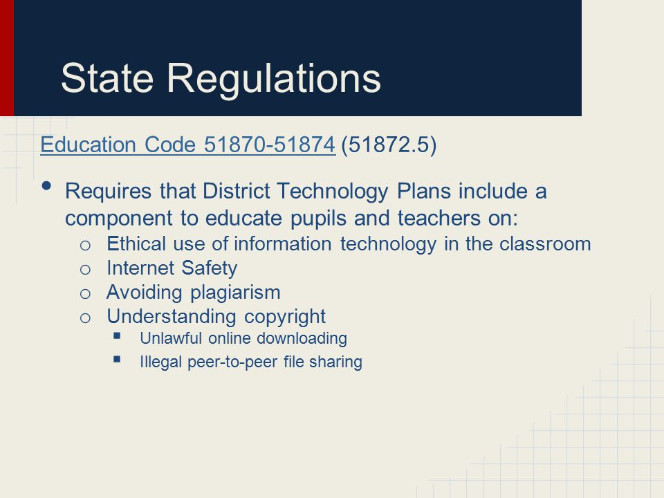 State Regulations Education Code 51870-51874Education Code 51870-51874 (51872.5) Requires that District Technology Plans include a component to educate pupils and teachers on: o Ethical use of information technology in the classroom o Internet Safety o Avoiding plagiarism o Understanding copyright  Unlawful online downloading  Illegal peer-to-peer file sharing