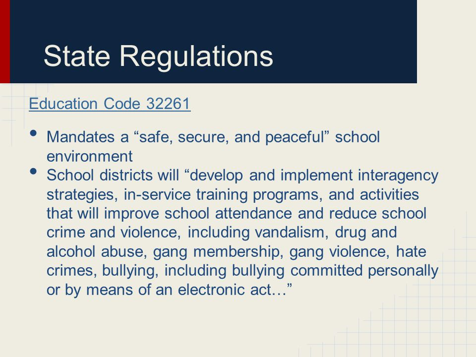 State Regulations Education Code 32261 Mandates a safe, secure, and peaceful school environment School districts will develop and implement interagency strategies, in-service training programs, and activities that will improve school attendance and reduce school crime and violence, including vandalism, drug and alcohol abuse, gang membership, gang violence, hate crimes, bullying, including bullying committed personally or by means of an electronic act…