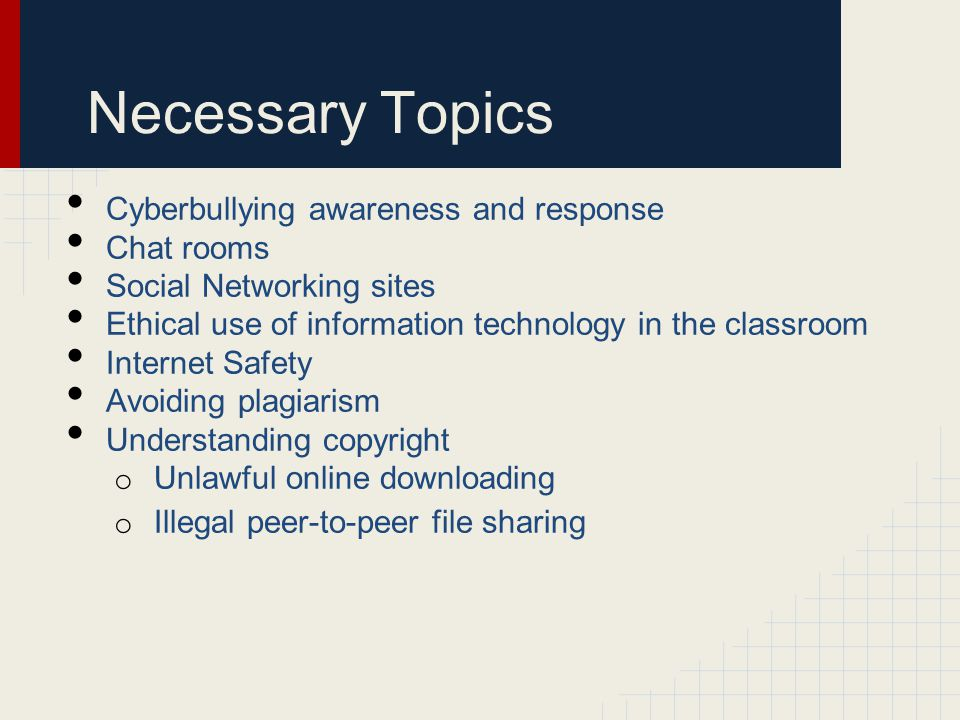 Necessary Topics Cyberbullying awareness and response Chat rooms Social Networking sites Ethical use of information technology in the classroom Internet Safety Avoiding plagiarism Understanding copyright o Unlawful online downloading o Illegal peer-to-peer file sharing