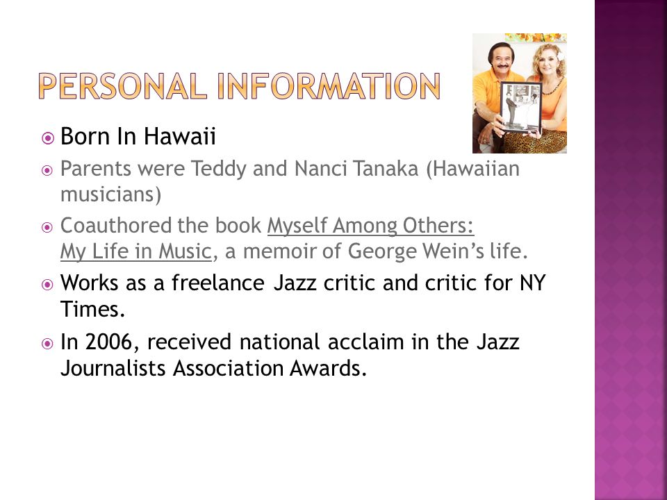  Born In Hawaii  Parents were Teddy and Nanci Tanaka (Hawaiian musicians)  Coauthored the book Myself Among Others: My Life in Music, a memoir of George Wein's life.