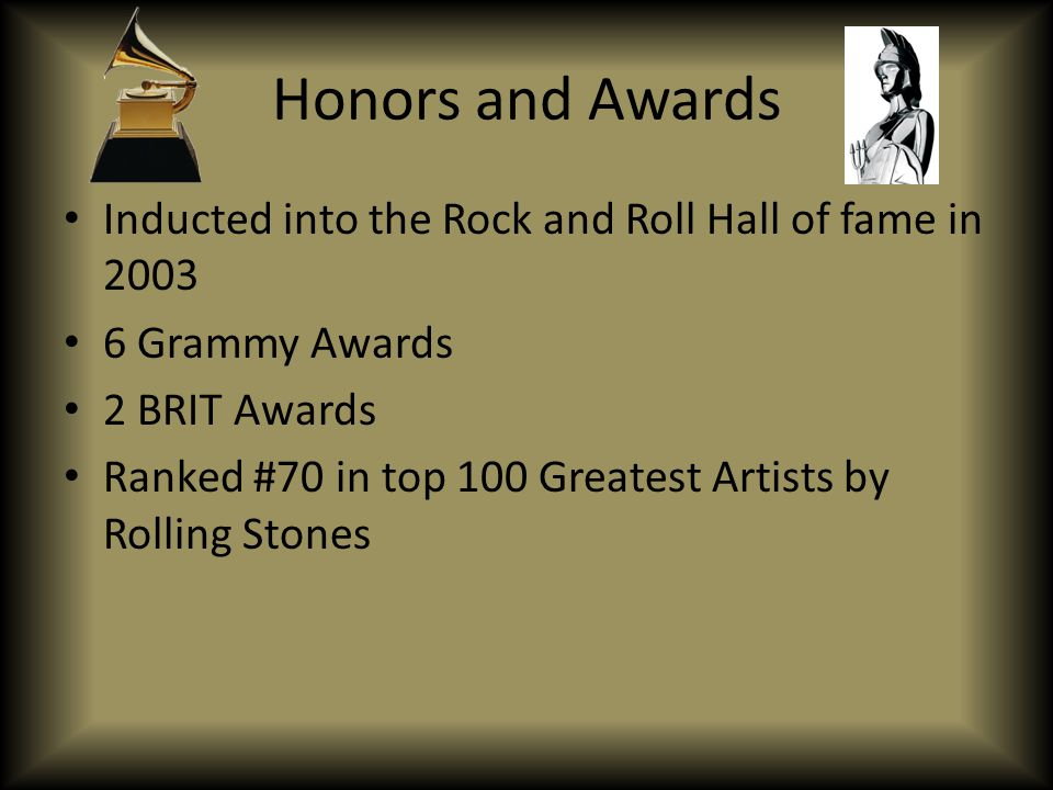 Honors and Awards Inducted into the Rock and Roll Hall of fame in 2003 6 Grammy Awards 2 BRIT Awards Ranked #70 in top 100 Greatest Artists by Rolling Stones