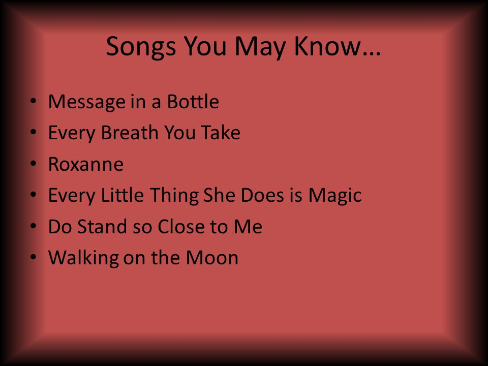 Songs You May Know… Message in a Bottle Every Breath You Take Roxanne Every Little Thing She Does is Magic Do Stand so Close to Me Walking on the Moon