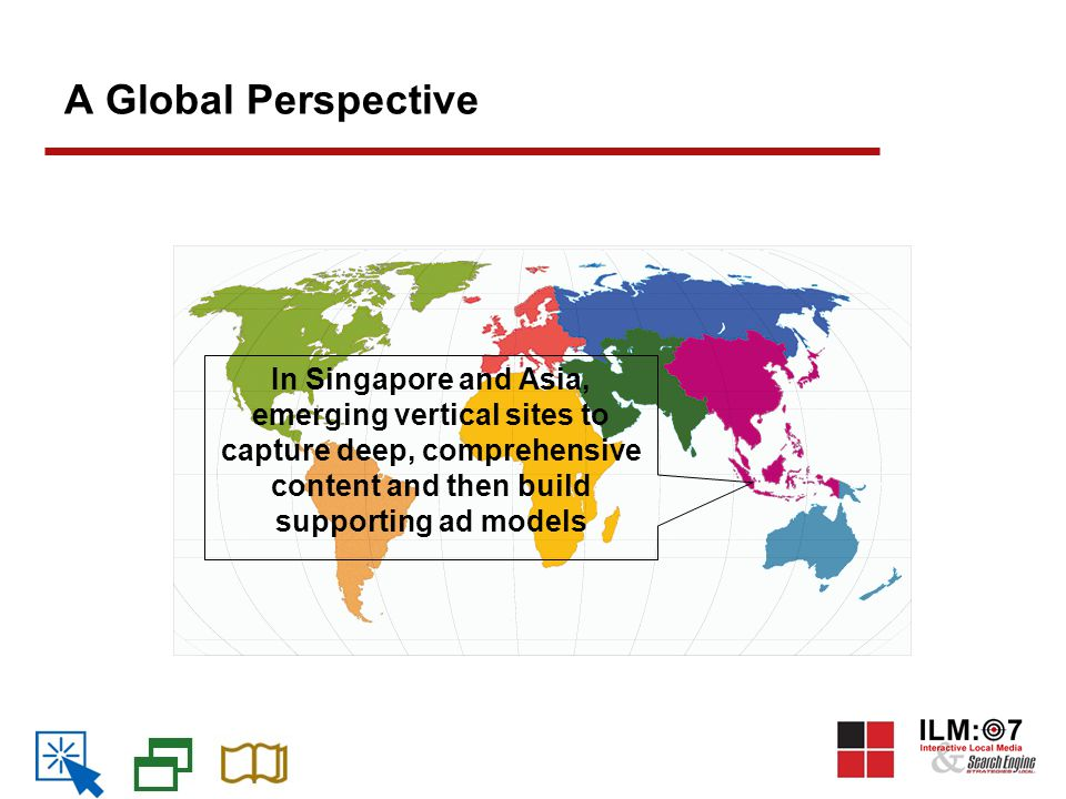 A Global Perspective In Singapore and Asia, emerging vertical sites to capture deep, comprehensive content and then build supporting ad models