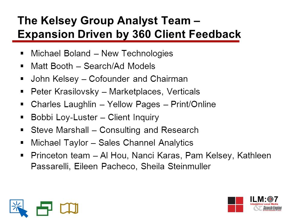 The Kelsey Group Analyst Team – Expansion Driven by 360 Client Feedback  Michael Boland – New Technologies  Matt Booth – Search/Ad Models  John Kelsey – Cofounder and Chairman  Peter Krasilovsky – Marketplaces, Verticals  Charles Laughlin – Yellow Pages – Print/Online  Bobbi Loy-Luster – Client Inquiry  Steve Marshall – Consulting and Research  Michael Taylor – Sales Channel Analytics  Princeton team – Al Hou, Nanci Karas, Pam Kelsey, Kathleen Passarelli, Eileen Pacheco, Sheila Steinmuller