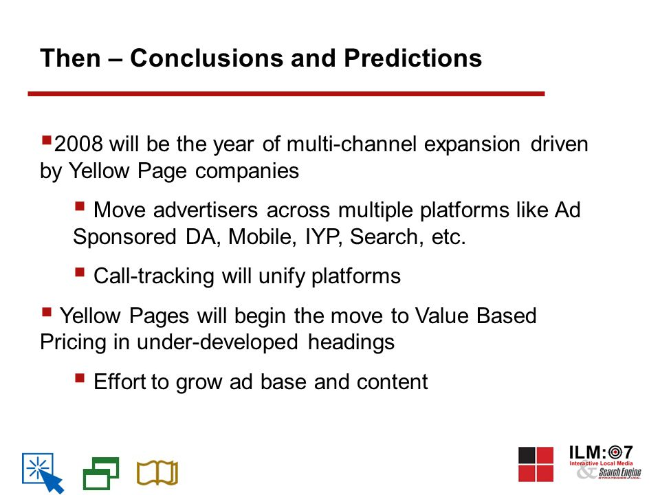 Then – Conclusions and Predictions  2008 will be the year of multi-channel expansion driven by Yellow Page companies  Move advertisers across multiple platforms like Ad Sponsored DA, Mobile, IYP, Search, etc.
