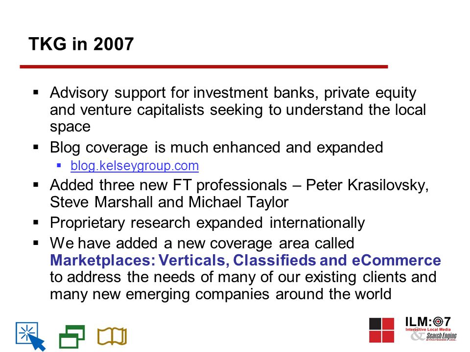 TKG in 2007  Advisory support for investment banks, private equity and venture capitalists seeking to understand the local space  Blog coverage is much enhanced and expanded  blog.kelseygroup.com  Added three new FT professionals – Peter Krasilovsky, Steve Marshall and Michael Taylor  Proprietary research expanded internationally  We have added a new coverage area called Marketplaces: Verticals, Classifieds and eCommerce to address the needs of many of our existing clients and many new emerging companies around the world