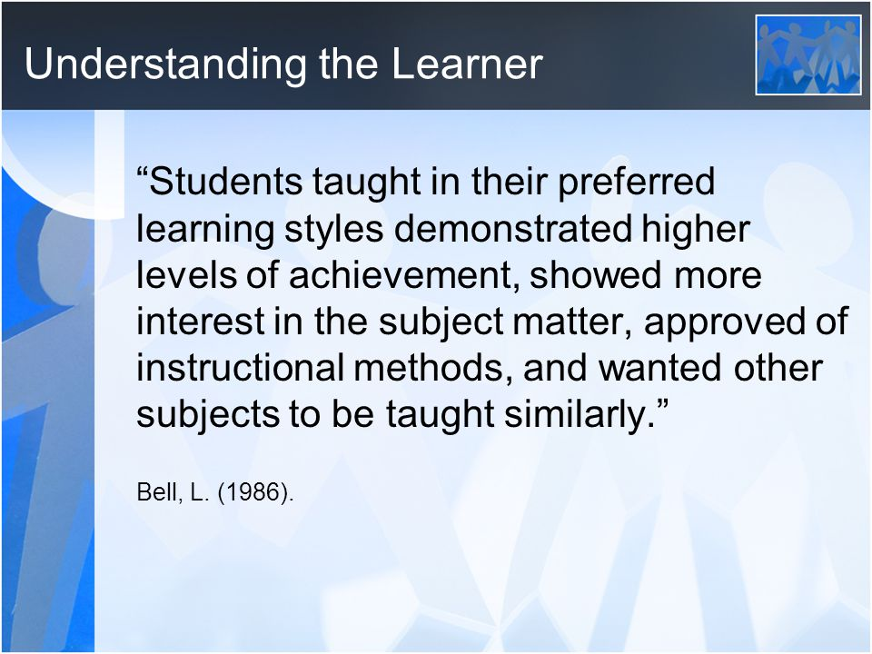 Understanding the Learner Students taught in their preferred learning styles demonstrated higher levels of achievement, showed more interest in the subject matter, approved of instructional methods, and wanted other subjects to be taught similarly. Bell, L.